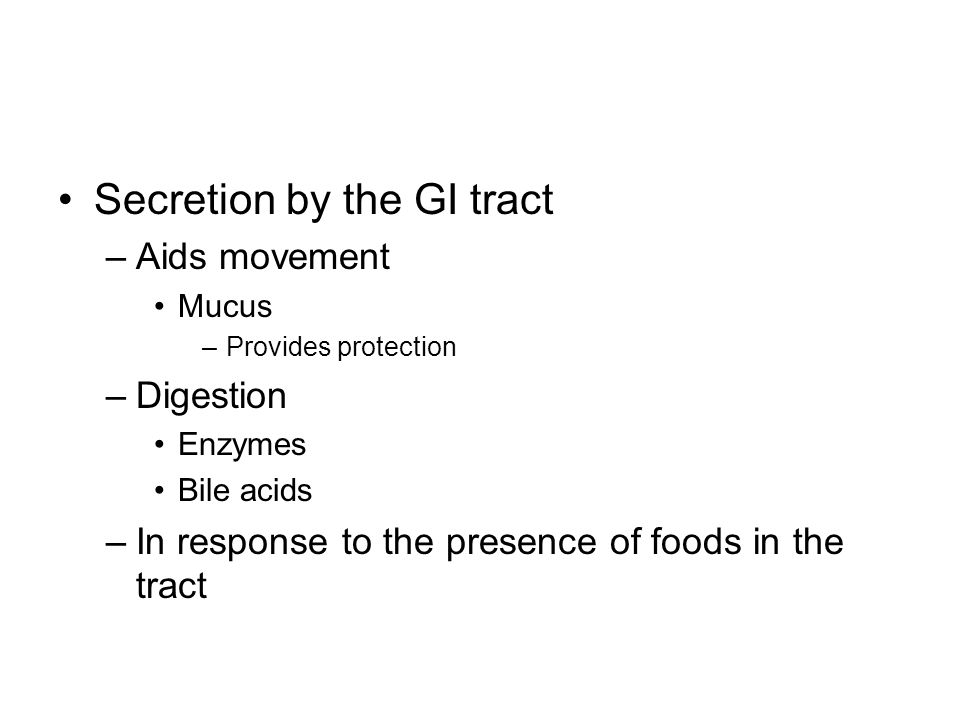 Secretion by the GI tract –Aids movement Mucus –Provides protection –Digestion Enzymes Bile acids –In response to the presence of foods in the tract