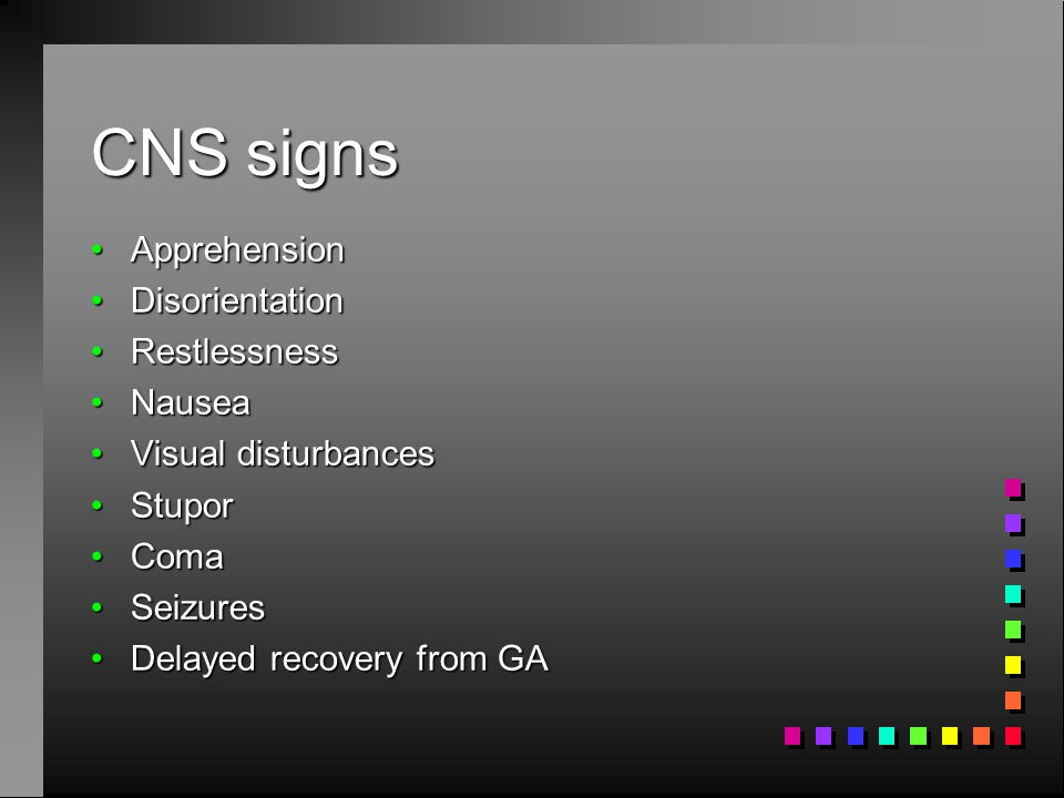 CNS signs ApprehensionApprehension DisorientationDisorientation RestlessnessRestlessness NauseaNausea Visual disturbancesVisual disturbances StuporStu