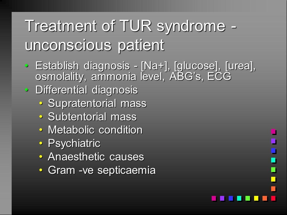 Treatment of TUR syndrome - unconscious patient Establish diagnosis - [Na+], [glucose], [urea], osmolality, ammonia level, ABG's, ECGEstablish diagnos