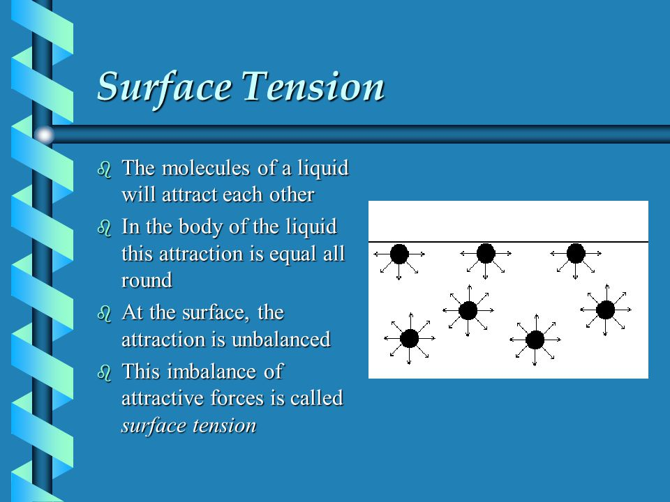 Surface Tension b The molecules of a liquid will attract each other b In the body of the liquid this attraction is equal all round b At the surface, t
