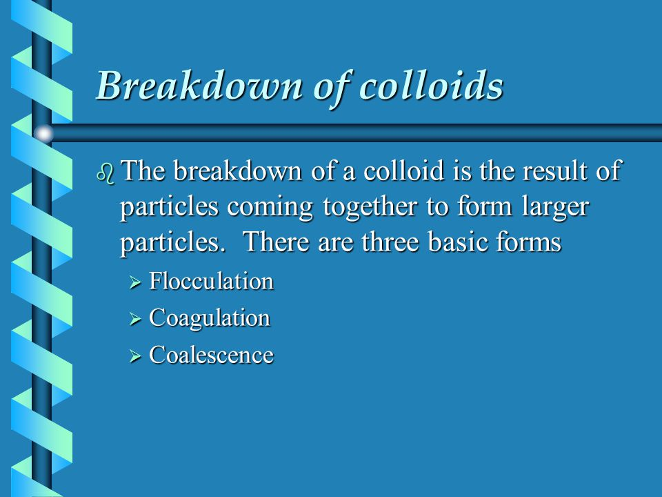 Breakdown of colloids b The breakdown of a colloid is the result of particles coming together to form larger particles. There are three basic forms 