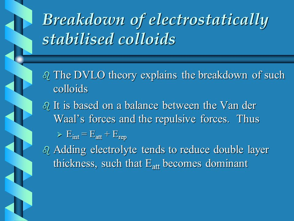 Breakdown of electrostatically stabilised colloids b The DVLO theory explains the breakdown of such colloids b It is based on a balance between the Va