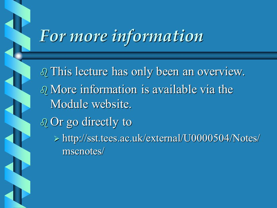 For more information b This lecture has only been an overview. b More information is available via the Module website. b Or go directly to  http://ss