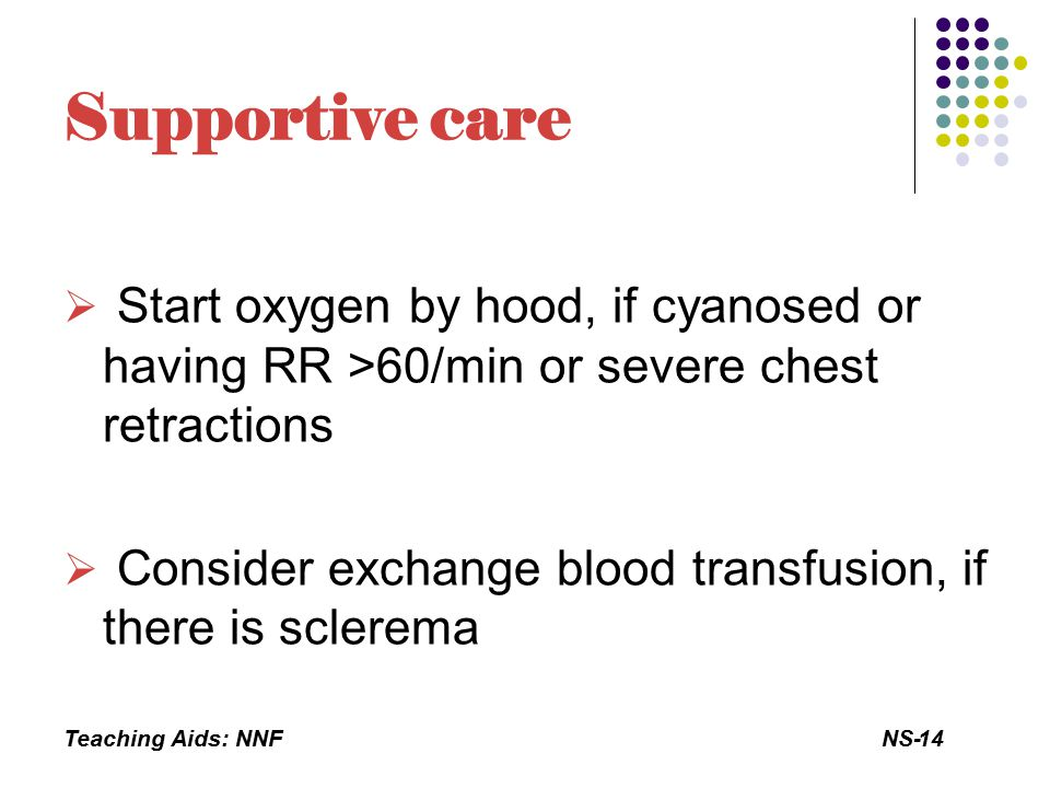 Teaching Aids: NNFNS-14 Supportive care  Start oxygen by hood, if cyanosed or having RR >60/min or severe chest retractions  Consider exchange blood transfusion, if there is sclerema