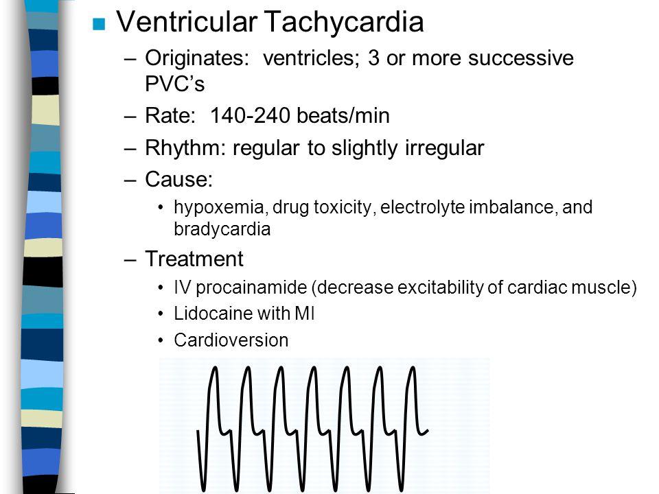 n Ventricular Tachycardia –Originates: ventricles; 3 or more successive PVC's –Rate: 140-240 beats/min –Rhythm: regular to slightly irregular –Cause:
