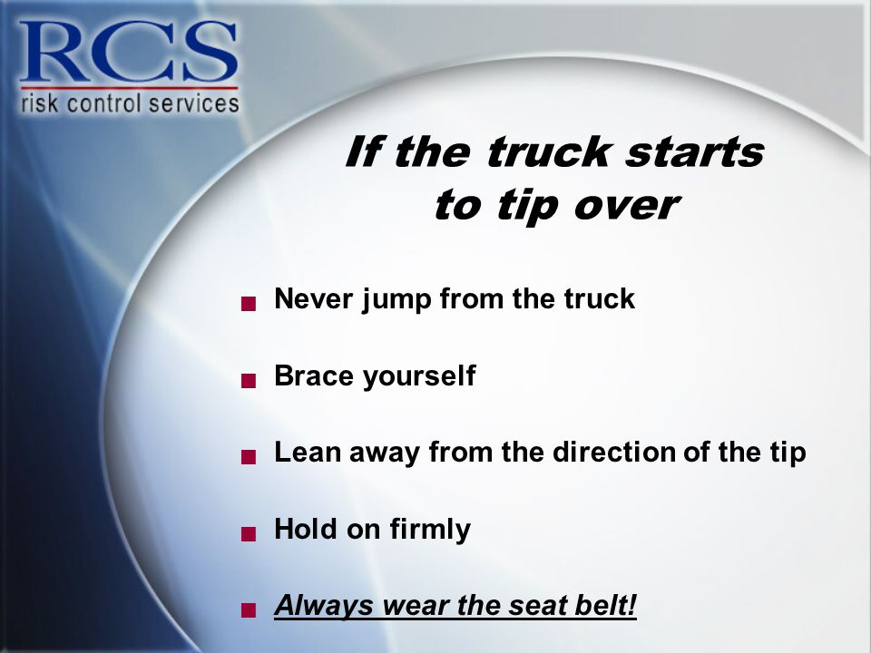 If the truck starts to tip over  Never jump from the truck  Brace yourself  Lean away from the direction of the tip  Hold on firmly  Always wear