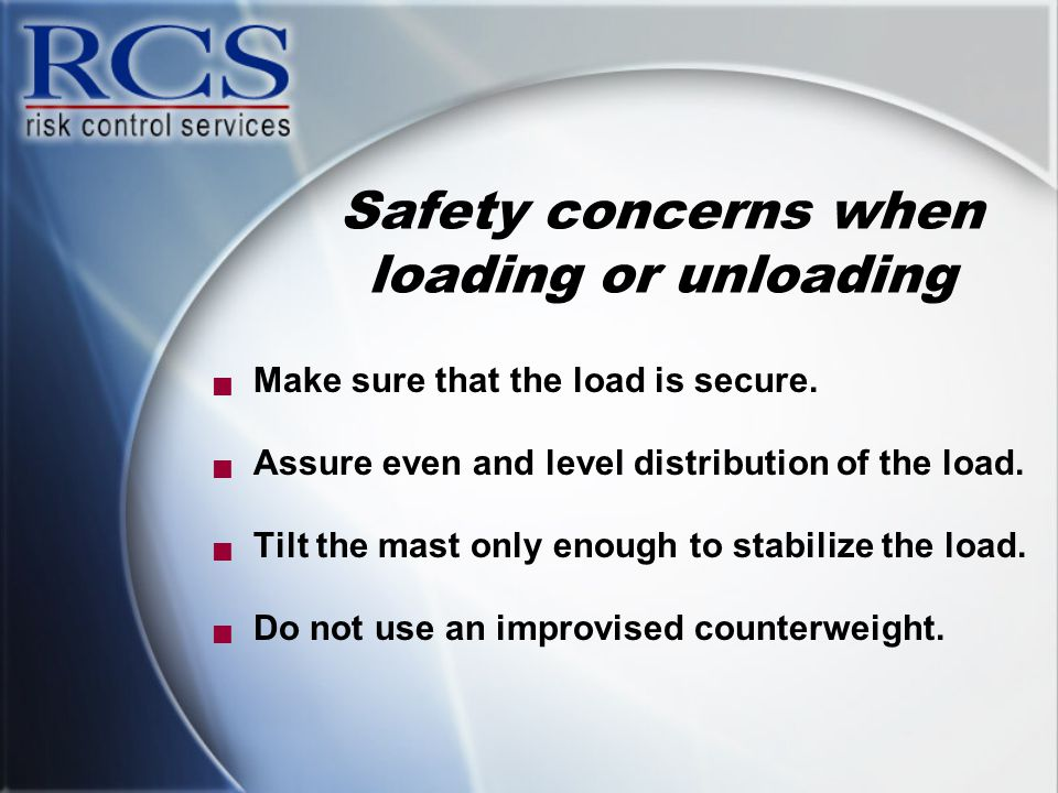 Safety concerns when loading or unloading  Make sure that the load is secure.  Assure even and level distribution of the load.  Tilt the mast only