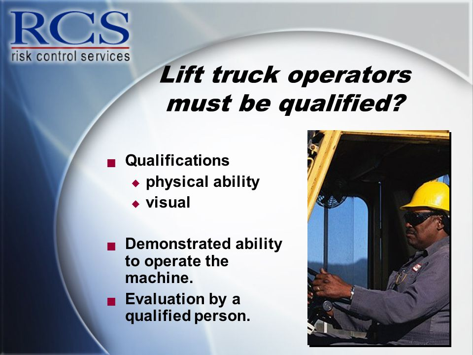 Lift truck operators must be qualified?  Qualifications  physical ability  visual  Demonstrated ability to operate the machine.  Evaluation by a