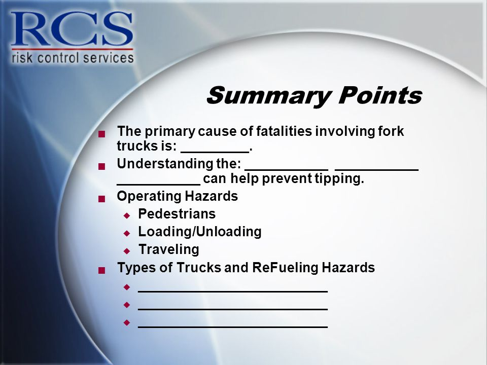 Summary Points  The primary cause of fatalities involving fork trucks is: _________.  Understanding the: ___________ ___________ ___________ can hel