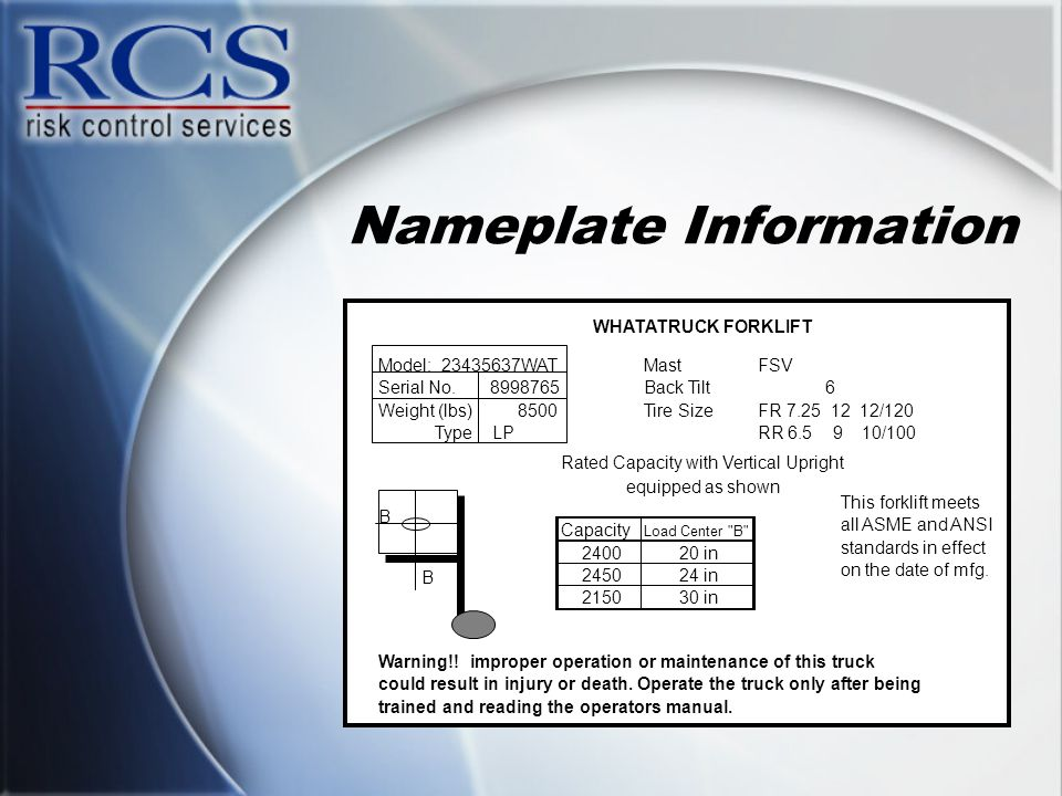 Nameplate Information Model: 23435637WATMastFSV Serial No.8998765Back Tilt6 Weight (lbs)8500Tire SizeFR 7.25 12 12/120 TypeLPRR 6.5 9 10/100 Rated Cap