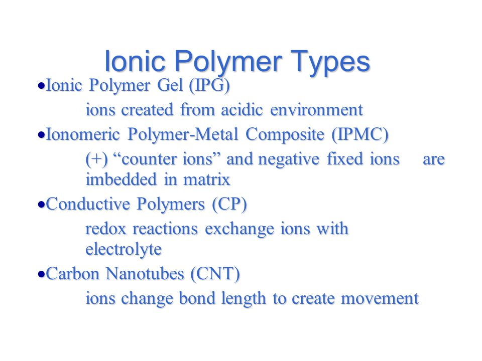 Ionic Polymer Types  Ionic Polymer Gel (IPG) ions created from acidic environment  Ionomeric Polymer-Metal Composite (IPMC) (+) counter ions and negative fixed ions are imbedded in matrix  Conductive Polymers (CP) redox reactions exchange ions with electrolyte  Carbon Nanotubes (CNT) ions change bond length to create movement