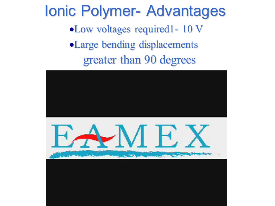 Ionic Polymer- Advantages  Low voltages required1- 10 V  Large bending displacements greater than 90 degrees