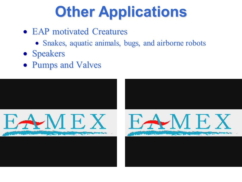 Other Applications  EAP motivated Creatures  Snakes, aquatic animals, bugs, and airborne robots  Speakers  Pumps and Valves