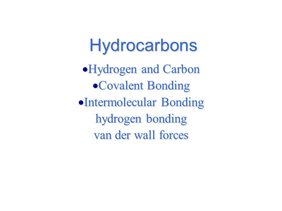 Hydrocarbons  Hydrogen and Carbon  Covalent Bonding  Intermolecular Bonding hydrogen bonding van der wall forces