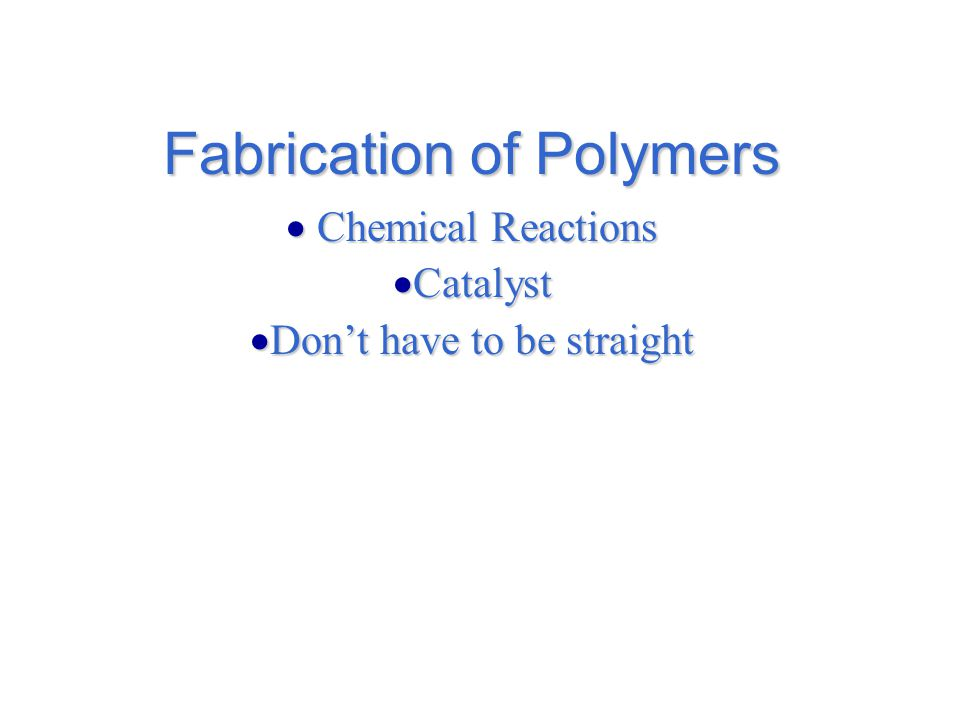 Fabrication of Polymers  Chemical Reactions  Catalyst  Don't have to be straight