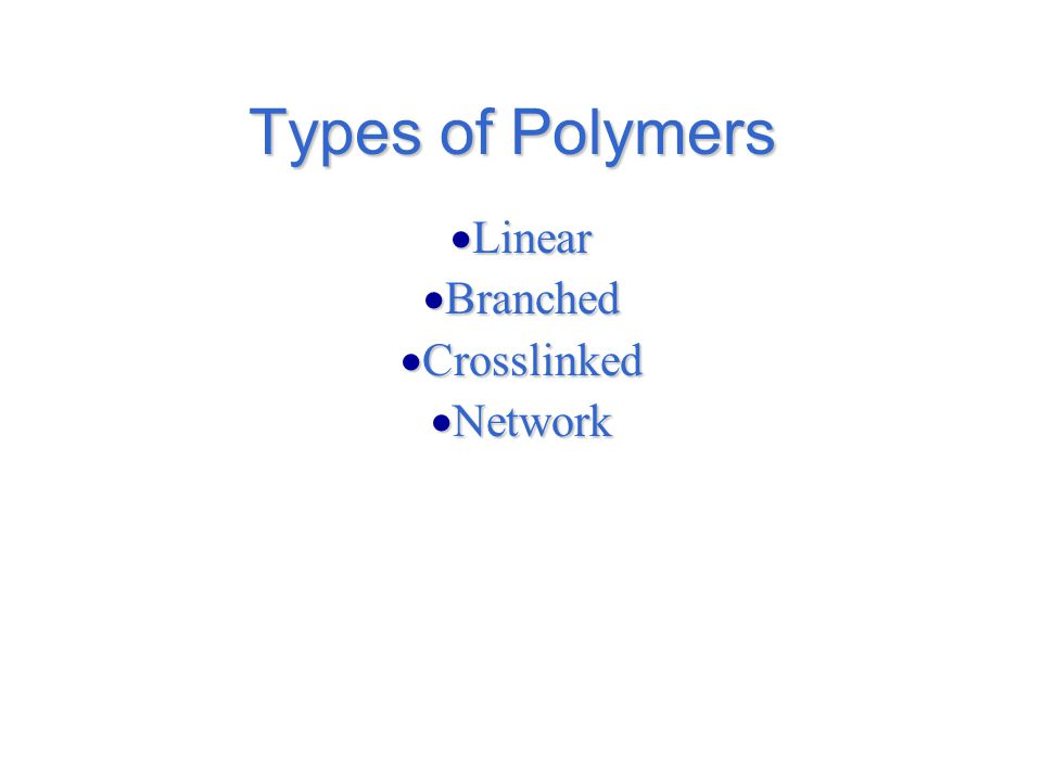 Types of Polymers  Linear  Branched  Crosslinked  Network