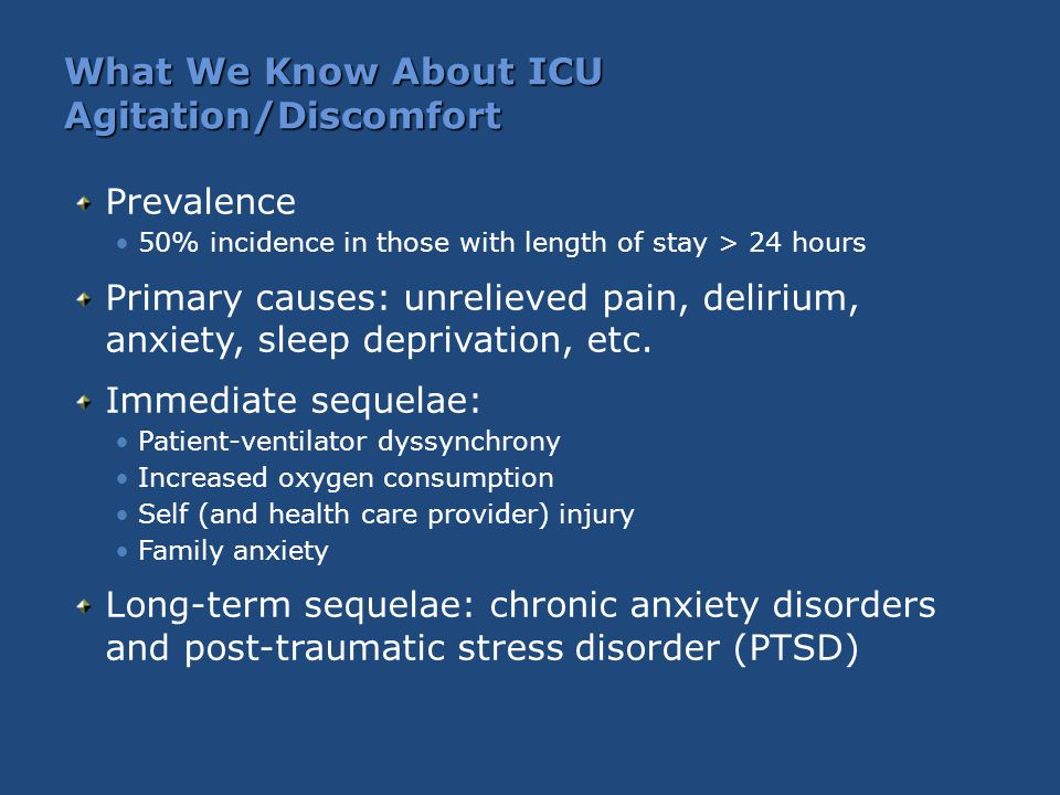 What We Know About ICU Agitation/Discomfort Prevalence 50% incidence in those with length of stay > 24 hours Primary causes: unrelieved pain, delirium