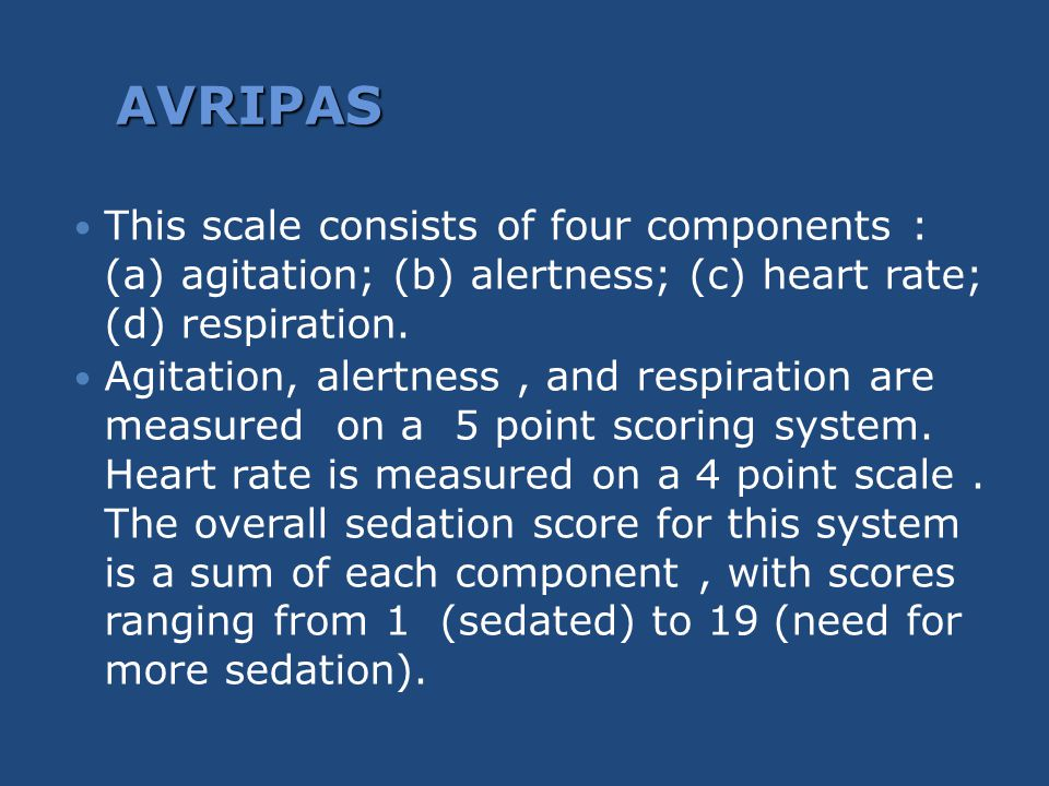 AVRIPAS This scale consists of four components : (a) agitation; (b) alertness; (c) heart rate; (d) respiration. Agitation, alertness, and respiration
