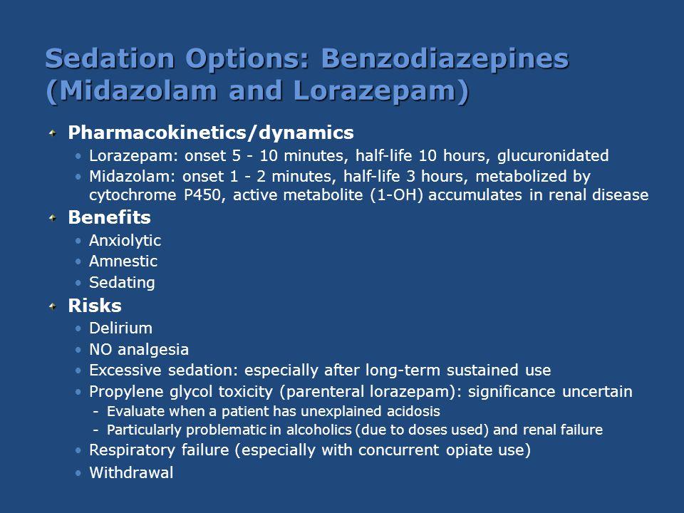 Sedation Options: Benzodiazepines (Midazolam and Lorazepam) Pharmacokinetics/dynamics Lorazepam: onset 5 - 10 minutes, half-life 10 hours, glucuronida