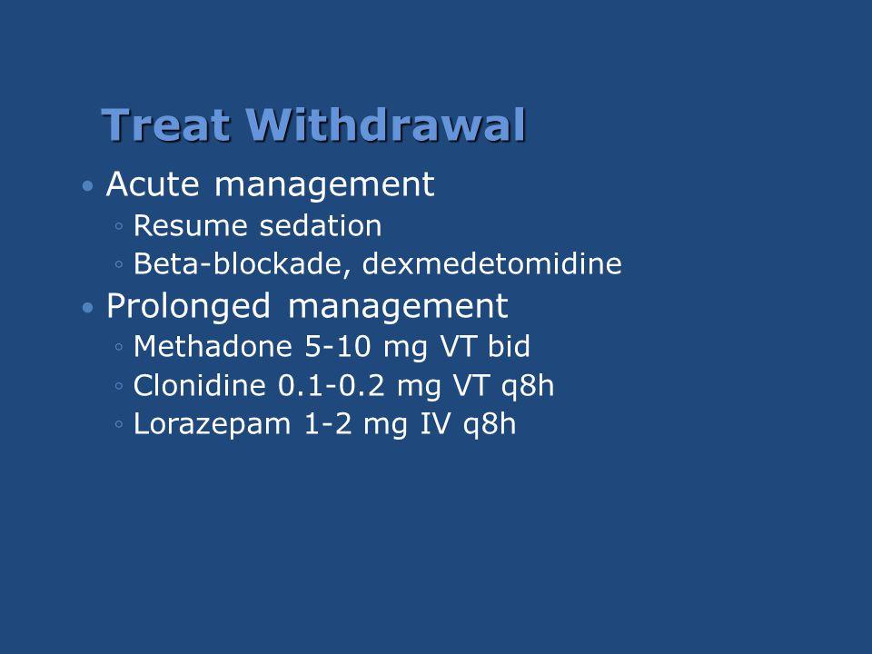 Treat Withdrawal Acute management ◦Resume sedation ◦Beta-blockade, dexmedetomidine Prolonged management ◦Methadone 5-10 mg VT bid ◦Clonidine 0.1-0.2 m