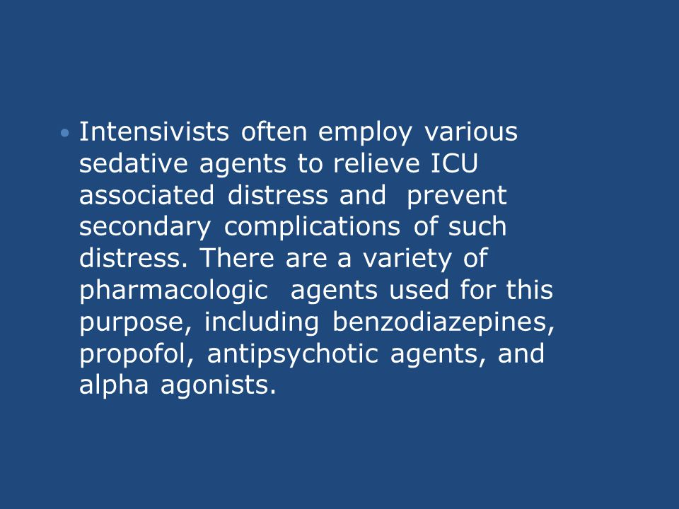 Intensivists often employ various sedative agents to relieve ICU associated distress and prevent secondary complications of such distress. There are a