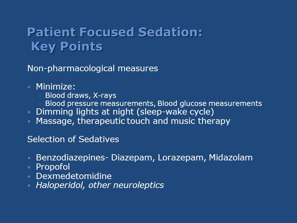 Patient Focused Sedation: Key Points Non-pharmacological measures Minimize: ◦Blood draws, X-rays ◦Blood pressure measurements, Blood glucose measureme