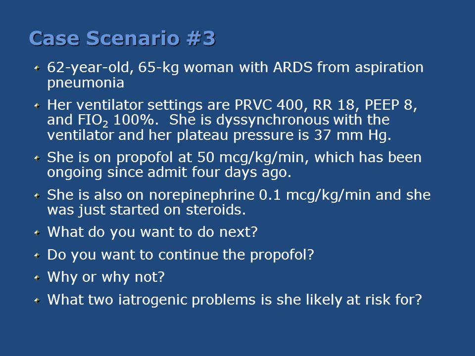 Case Scenario #3 62-year-old, 65-kg woman with ARDS from aspiration pneumonia Her ventilator settings are PRVC 400, RR 18, PEEP 8, and FIO 2 100%. She