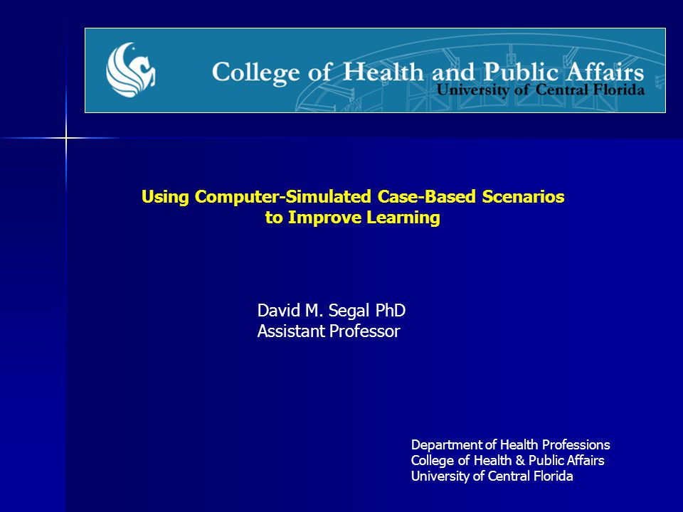 Using Computer-Simulated Case-Based Scenarios to Improve Learning Department of Health Professions College of Health & Public Affairs University of Ce