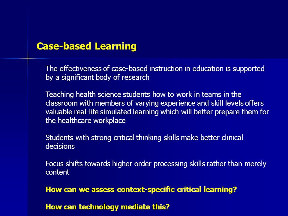 Case-based Learning The effectiveness of case-based instruction in education is supported by a significant body of research Teaching health science students how to work in teams in the classroom with members of varying experience and skill levels offers valuable real-life simulated learning which will better prepare them for the healthcare workplace Students with strong critical thinking skills make better clinical decisions Focus shifts towards higher order processing skills rather than merely content How can we assess context-specific critical learning.