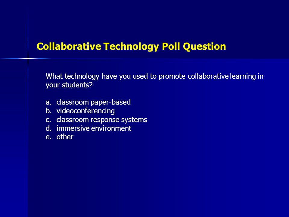 Collaborative Technology Poll Question What technology have you used to promote collaborative learning in your students? a.classroom paper-based b.vid