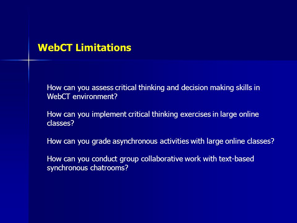 WebCT Limitations How can you assess critical thinking and decision making skills in WebCT environment? How can you implement critical thinking exerci