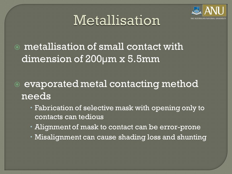  metallisation of small contact with dimension of 200µm x 5.5mm  evaporated metal contacting method needs  Fabrication of selective mask with opening only to contacts can tedious  Alignment of mask to contact can be error-prone  Misalignment can cause shading loss and shunting