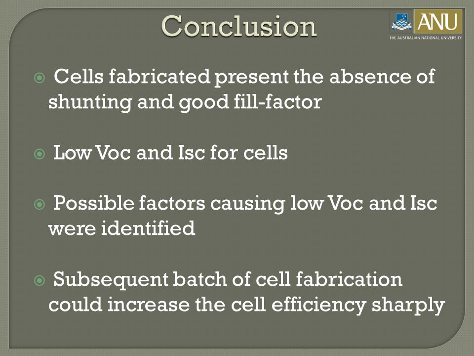  Cells fabricated present the absence of shunting and good fill-factor  Low Voc and Isc for cells  Possible factors causing low Voc and Isc were identified  Subsequent batch of cell fabrication could increase the cell efficiency sharply Conclusion