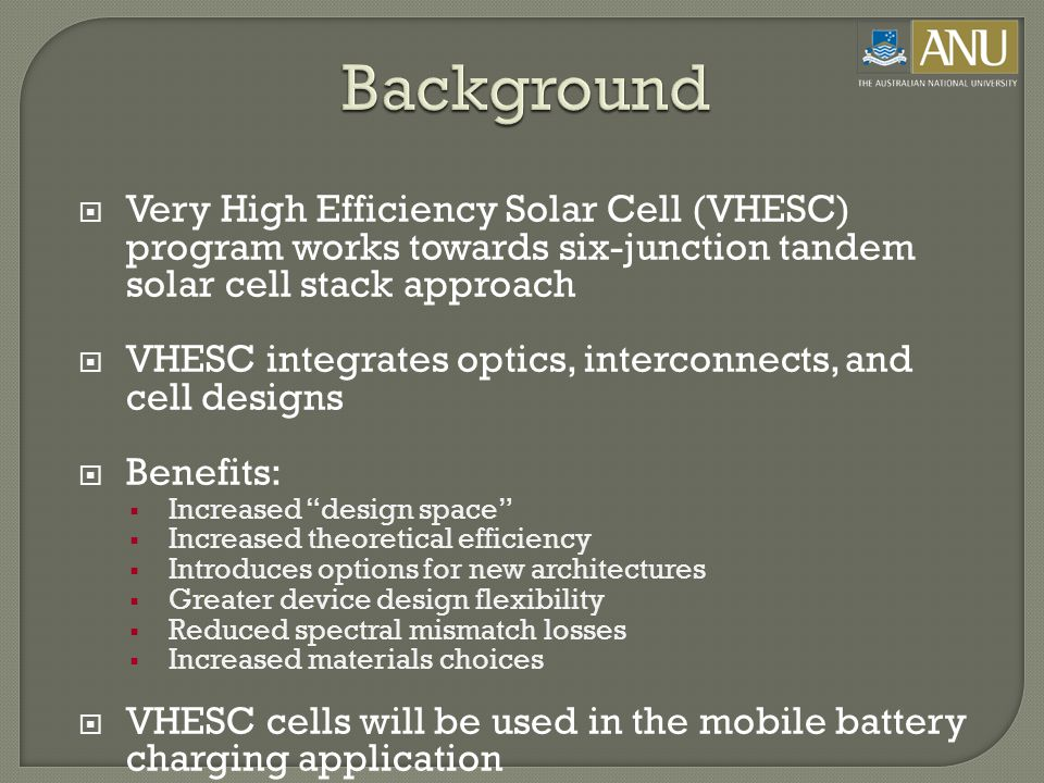  Very High Efficiency Solar Cell (VHESC) program works towards six-junction tandem solar cell stack approach  VHESC integrates optics, interconnects, and cell designs  Benefits:  Increased design space  Increased theoretical efficiency  Introduces options for new architectures  Greater device design flexibility  Reduced spectral mismatch losses  Increased materials choices  VHESC cells will be used in the mobile battery charging application