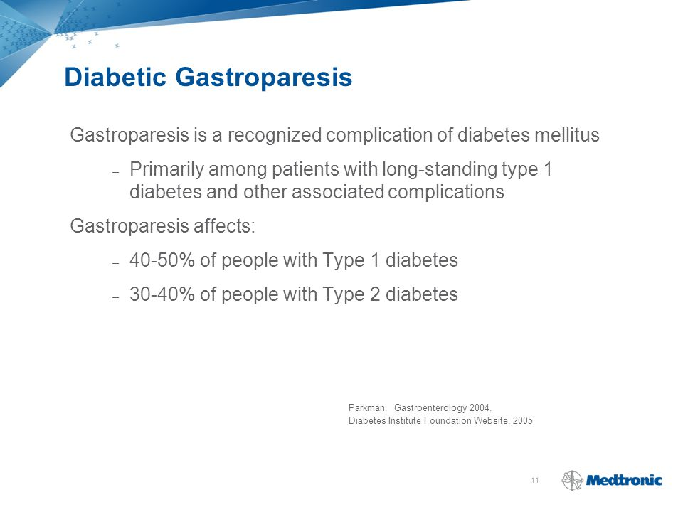 11 Diabetic Gastroparesis Gastroparesis is a recognized complication of diabetes mellitus – Primarily among patients with long-standing type 1 diabetes and other associated complications Gastroparesis affects: – 40-50% of people with Type 1 diabetes – 30-40% of people with Type 2 diabetes Parkman.