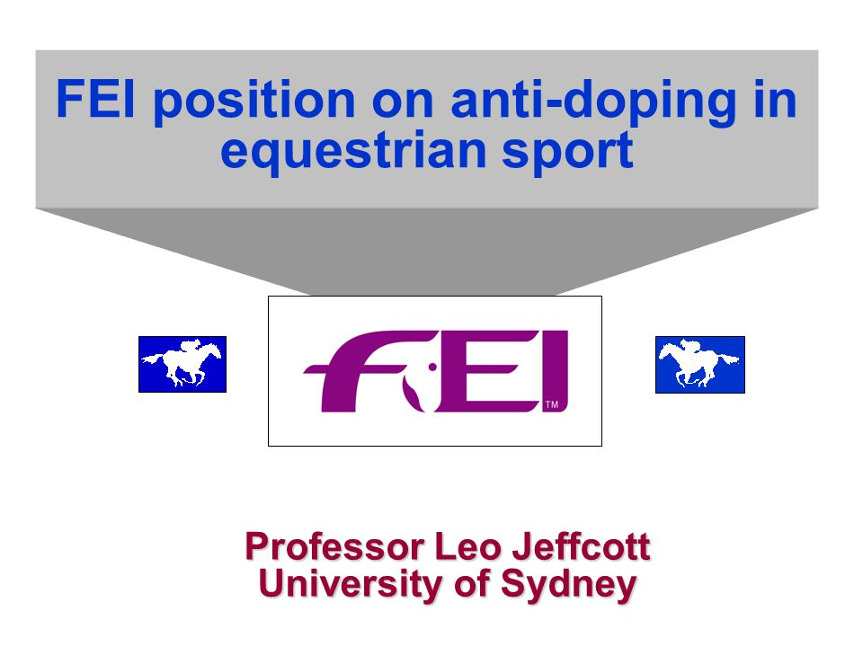 FEI position on anti-doping in equestrian sport Professor Leo Jeffcott University of Sydney