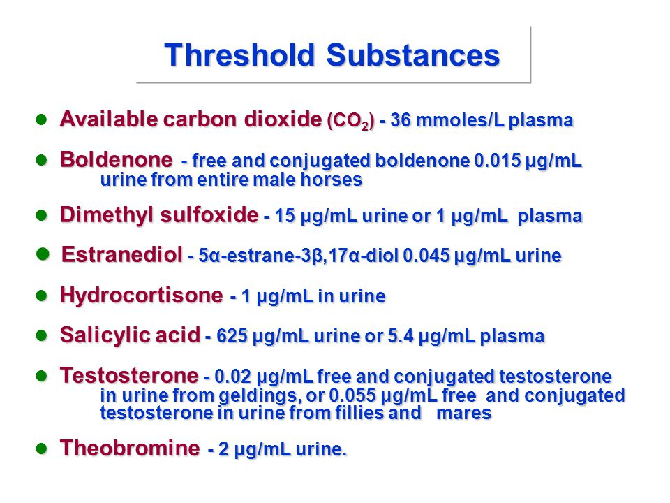 Threshold Substances Available carbon dioxide (CO 2 ) - 36 mmoles/L plasma Available carbon dioxide (CO 2 ) - 36 mmoles/L plasma Boldenone - free and conjugated boldenone 0.015 μg/mL urine from entire male horses Boldenone - free and conjugated boldenone 0.015 μg/mL urine from entire male horses Dimethyl sulfoxide - 15 μg/mL urine or 1 μg/mL plasma Dimethyl sulfoxide - 15 μg/mL urine or 1 μg/mL plasma Estranediol - 5α-estrane-3β,17α-diol 0.045 μg/mL urine Estranediol - 5α-estrane-3β,17α-diol 0.045 μg/mL urine Hydrocortisone - 1 μg/mL in urine Hydrocortisone - 1 μg/mL in urine Salicylic acid - 625 μg/mL urine or 5.4 μg/mL plasma Salicylic acid - 625 μg/mL urine or 5.4 μg/mL plasma Testosterone - 0.02 μg/mL free and conjugated testosterone in urine from geldings, or 0.055 μg/mL free and conjugated testosterone in urine from fillies and mares Testosterone - 0.02 μg/mL free and conjugated testosterone in urine from geldings, or 0.055 μg/mL free and conjugated testosterone in urine from fillies and mares Theobromine - 2 μg/mL urine.