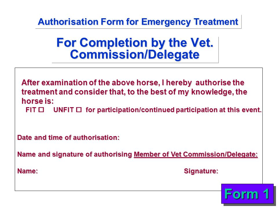 For Completion by the Vet. Commission/Delegate After examination of the above horse, I hereby authorise the treatment and consider that, to the best o