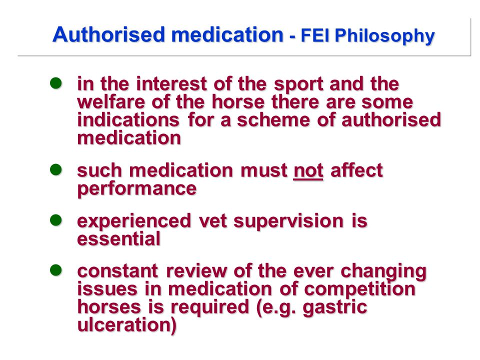 in the interest of the sport and the welfare of the horse there are some indications for a scheme of authorised medication in the interest of the sport and the welfare of the horse there are some indications for a scheme of authorised medication such medication must not affect performance such medication must not affect performance experienced vet supervision is essential experienced vet supervision is essential constant review of the ever changing issues in medication of competition horses is required (e.g.
