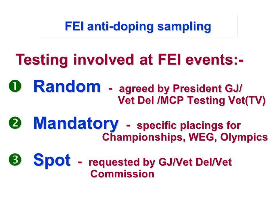  Random - agreed by President GJ/ Vet Del /MCP Testing Vet(TV)  Mandatory - specific placings for Championships, WEG, Olympics  Spot - requested by GJ/Vet Del/Vet Commission Testing involved at FEI events:- FEI anti-doping sampling