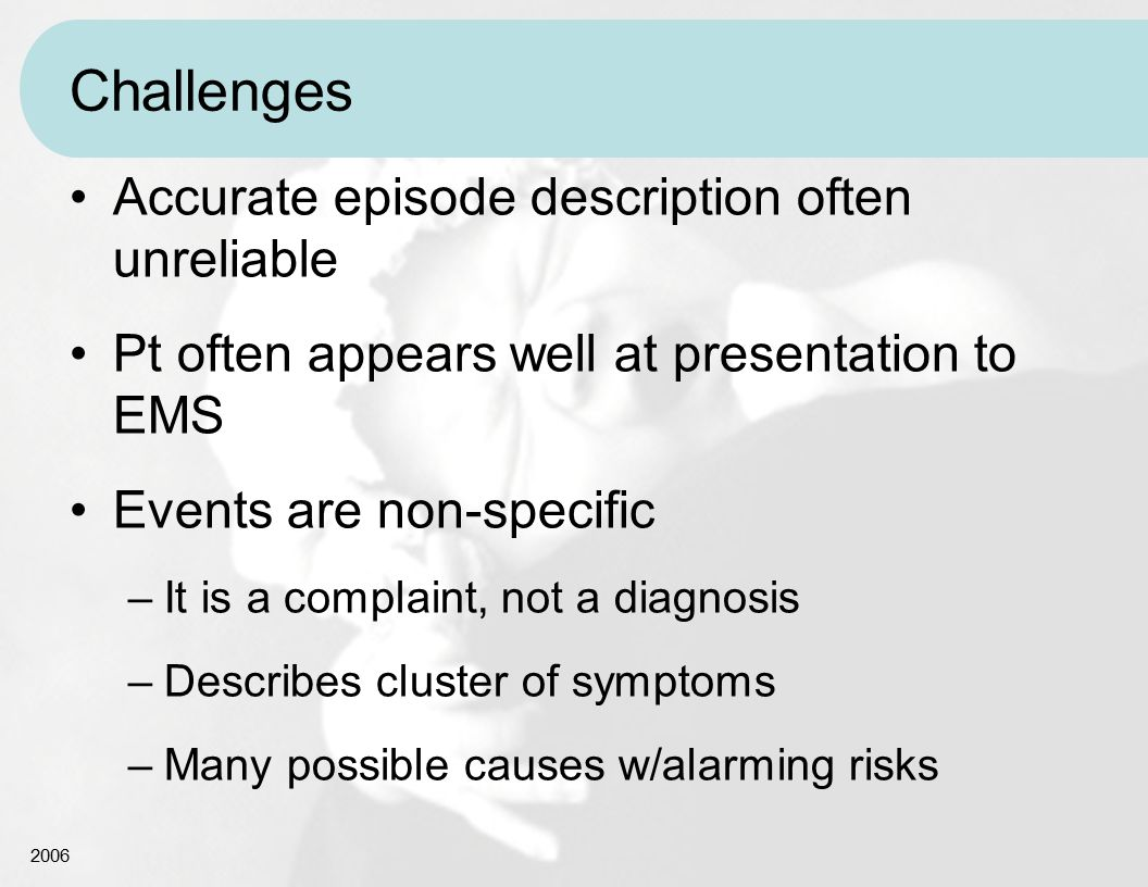 2006 Challenges Accurate episode description often unreliable Pt often appears well at presentation to EMS Events are non-specific –It is a complaint,