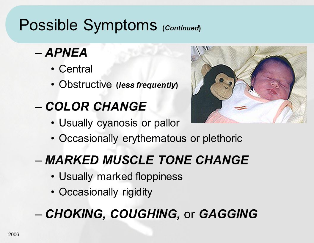 2006 Possible Symptoms (Continued) –APNEA Central Obstructive (less frequently) –COLOR CHANGE Usually cyanosis or pallor Occasionally erythematous or