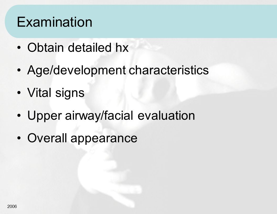 2006 Examination Obtain detailed hx Age/development characteristics Vital signs Upper airway/facial evaluation Overall appearance