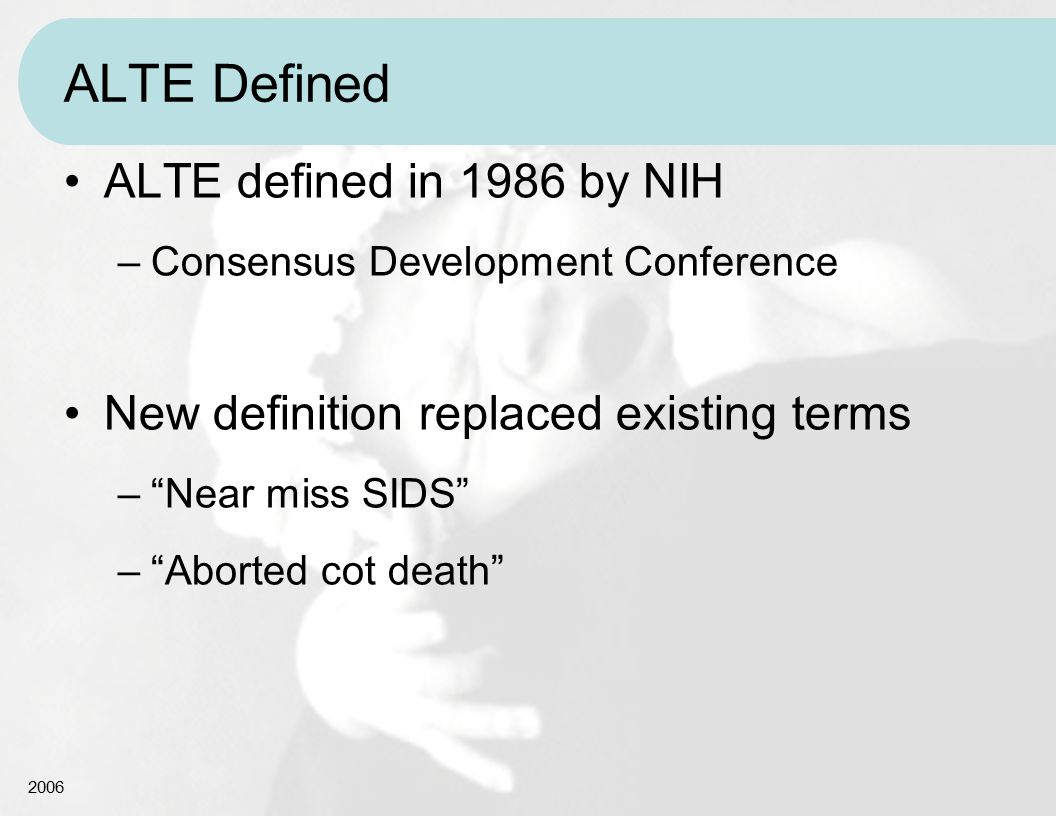 "2006 ALTE Defined ALTE defined in 1986 by NIH –Consensus Development Conference New definition replaced existing terms –""Near miss SIDS"" –""Aborted cot"