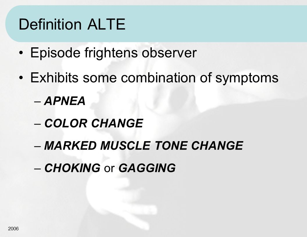 2006 Definition ALTE Episode frightens observer Exhibits some combination of symptoms –APNEA –COLOR CHANGE –MARKED MUSCLE TONE CHANGE –CHOKING or GAGG