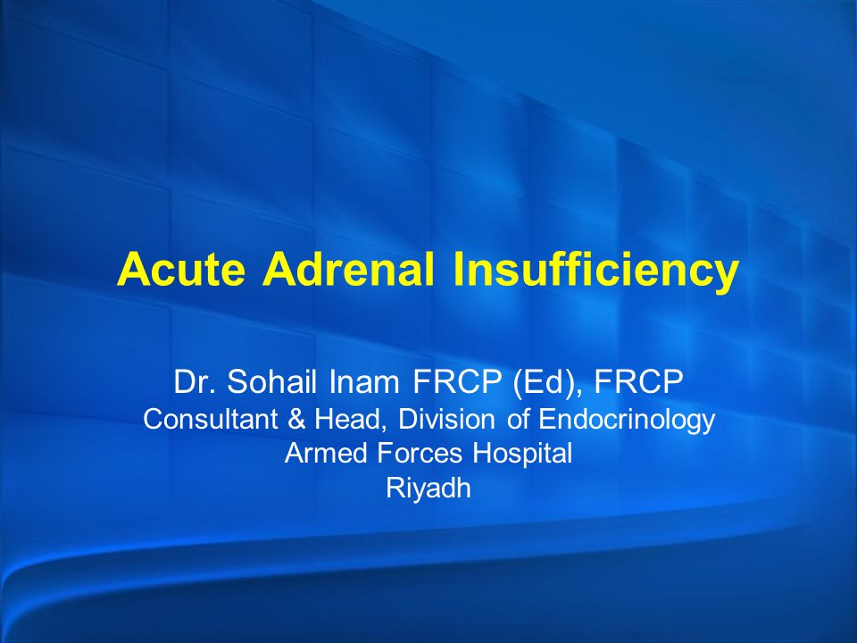 Acute Adrenal Insufficiency Dr. Sohail Inam FRCP (Ed), FRCP Consultant & Head, Division of Endocrinology Armed Forces Hospital Riyadh