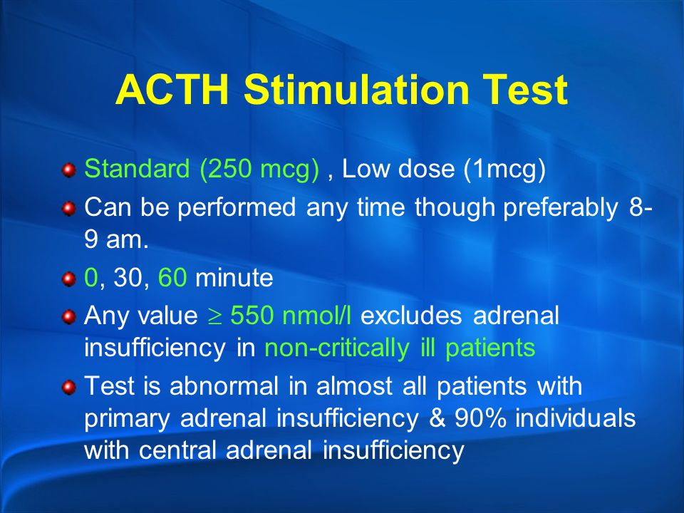 ACTH Stimulation Test Standard (250 mcg), Low dose (1mcg) Can be performed any time though preferably 8- 9 am. 0, 30, 60 minute Any value  550 nmol/l