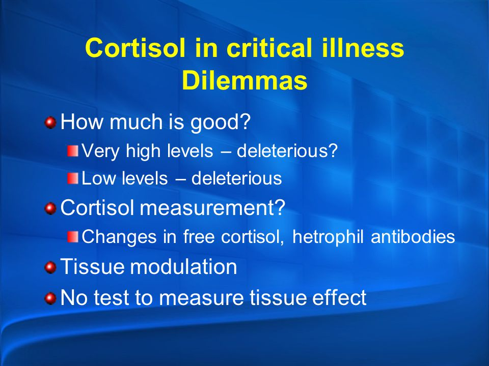 Cortisol in critical illness Dilemmas How much is good? Very high levels – deleterious? Low levels – deleterious Cortisol measurement? Changes in free