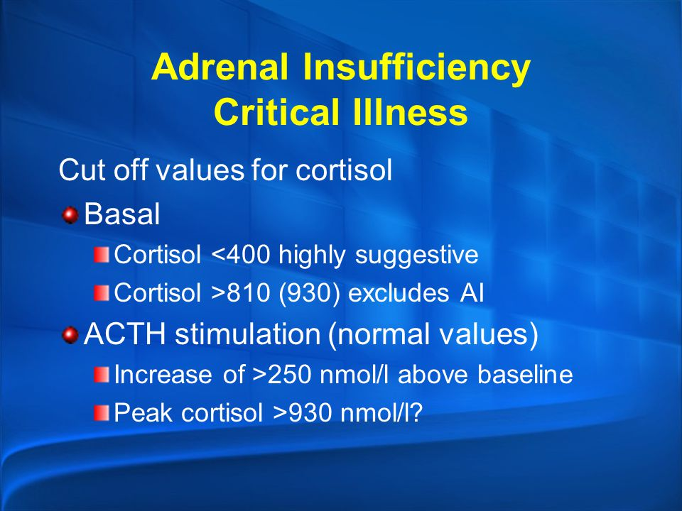 Adrenal Insufficiency Critical Illness Cut off values for cortisol Basal Cortisol <400 highly suggestive Cortisol >810 (930) excludes AI ACTH stimulat