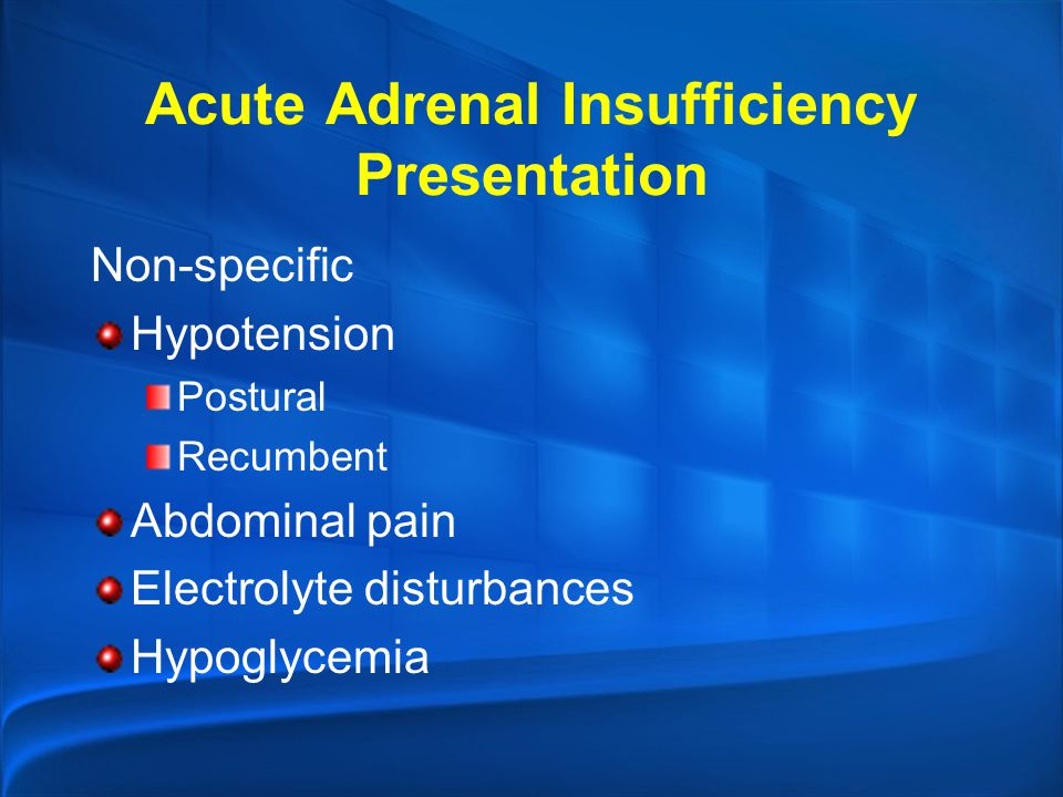 Acute Adrenal Insufficiency Presentation Non-specific Hypotension Postural Recumbent Abdominal pain Electrolyte disturbances Hypoglycemia